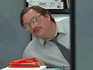 Milton from Office Space: Source: http://www.youtube.com/watch?v=RZuzQkRnCDY